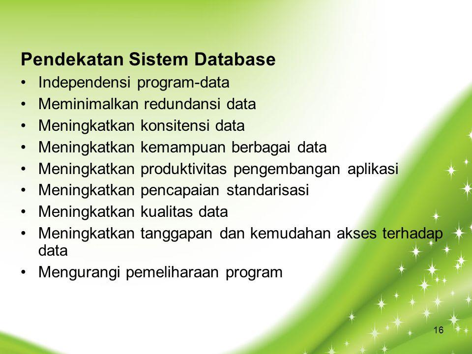 Pendekatan Sistem Database Independensi program-data Meminimalkan redundansi data Meningkatkan konsitensi data Meningkatkan kemampuan berbagai data Meningkatkan produktivitas pengembangan aplikasi Meningkatkan pencapaian standarisasi Meningkatkan kualitas data Meningkatkan tanggapan dan kemudahan akses terhadap data Mengurangi pemeliharaan program 16