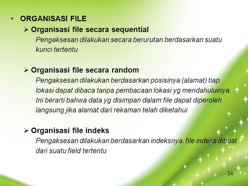 ORGANISASI FILE  Organisasi file secara sequential Pengaksesan dilakukan secara berurutan berdasarkan suatu kunci tertentu  Organisasi file secara random Pengaksesan dilakukan berdasarkan posisinya (alamat) tiap lokasi dapat dibaca tanpa pembacaan lokasi yg mendahuluinya.