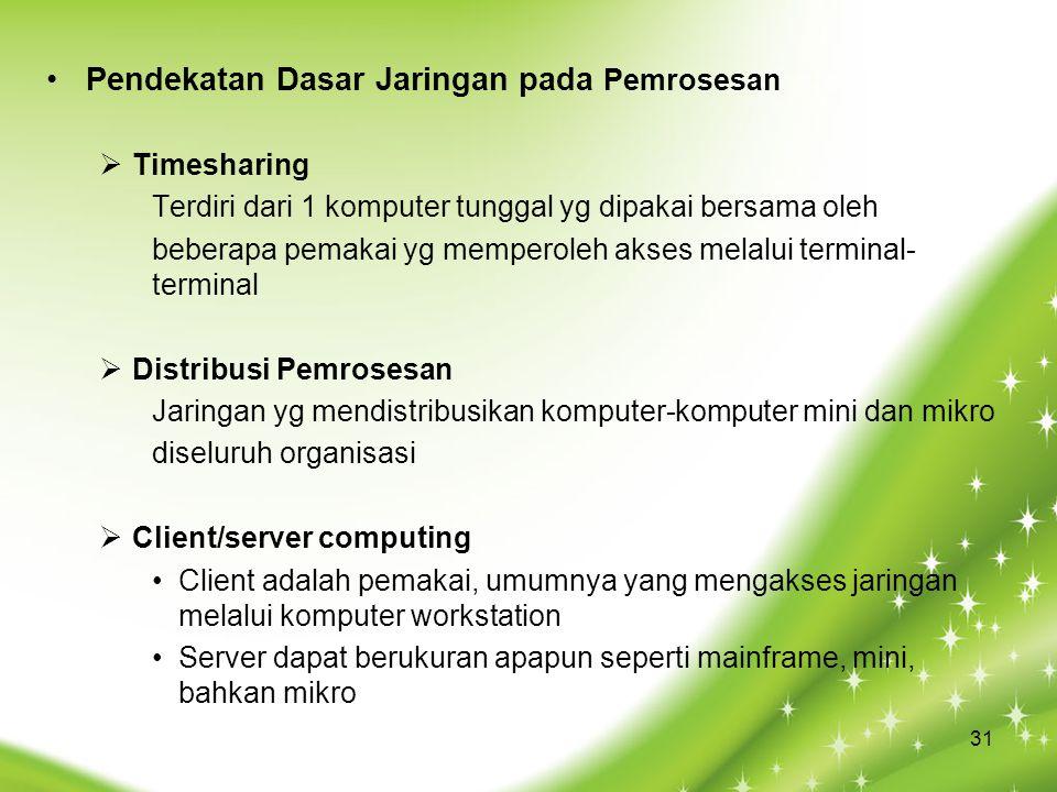 Pendekatan Dasar Jaringan pada Pemrosesan  Timesharing Terdiri dari 1 komputer tunggal yg dipakai bersama oleh beberapa pemakai yg memperoleh akses melalui terminal- terminal  Distribusi Pemrosesan Jaringan yg mendistribusikan komputer-komputer mini dan mikro diseluruh organisasi  Client/server computing Client adalah pemakai, umumnya yang mengakses jaringan melalui komputer workstation Server dapat berukuran apapun seperti mainframe, mini, bahkan mikro 31