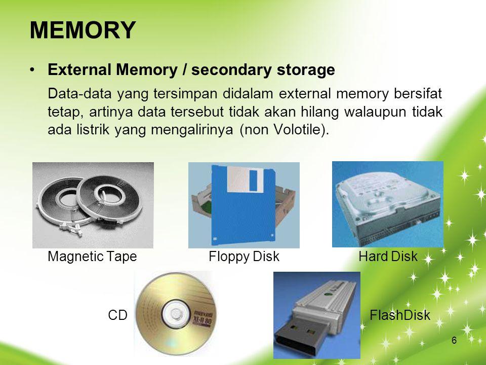 MEMORY External Memory / secondary storage Data-data yang tersimpan didalam external memory bersifat tetap, artinya data tersebut tidak akan hilang walaupun tidak ada listrik yang mengalirinya (non Volotile).