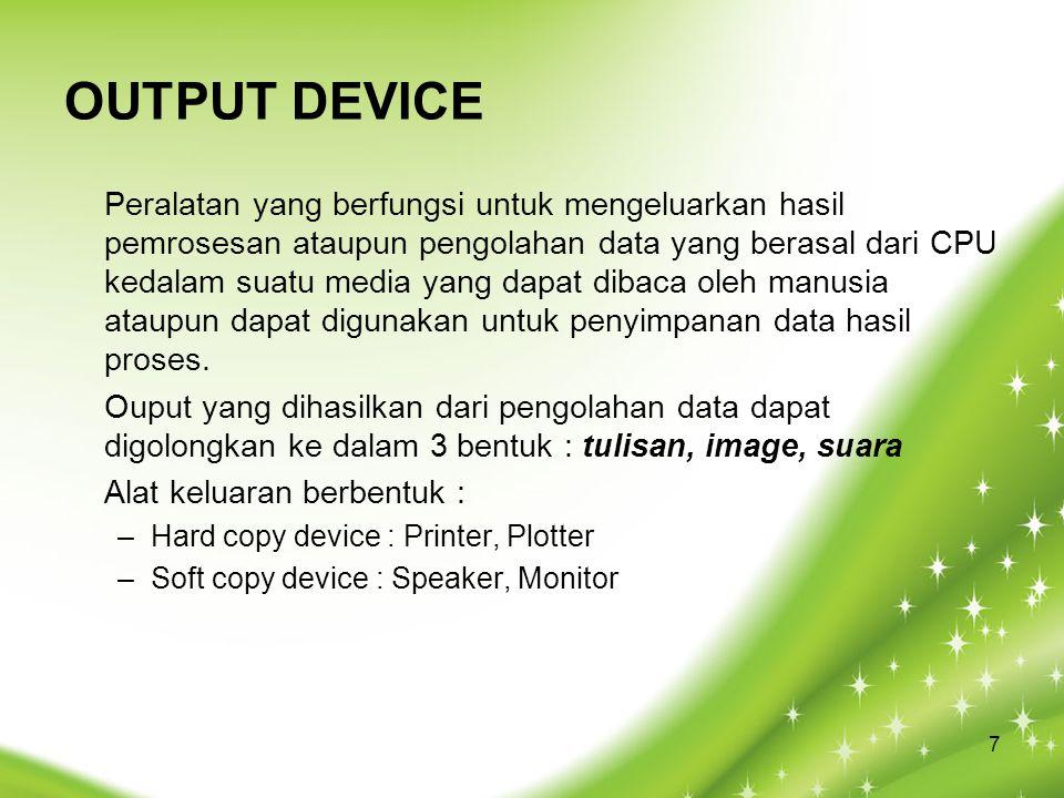 OUTPUT DEVICE Peralatan yang berfungsi untuk mengeluarkan hasil pemrosesan ataupun pengolahan data yang berasal dari CPU kedalam suatu media yang dapat dibaca oleh manusia ataupun dapat digunakan untuk penyimpanan data hasil proses.