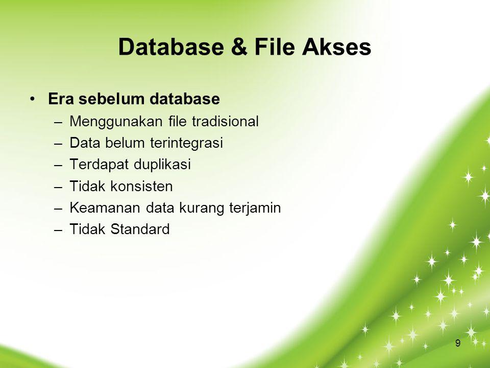 Database & File Akses Era sebelum database –Menggunakan file tradisional –Data belum terintegrasi –Terdapat duplikasi –Tidak konsisten –Keamanan data kurang terjamin –Tidak Standard 9