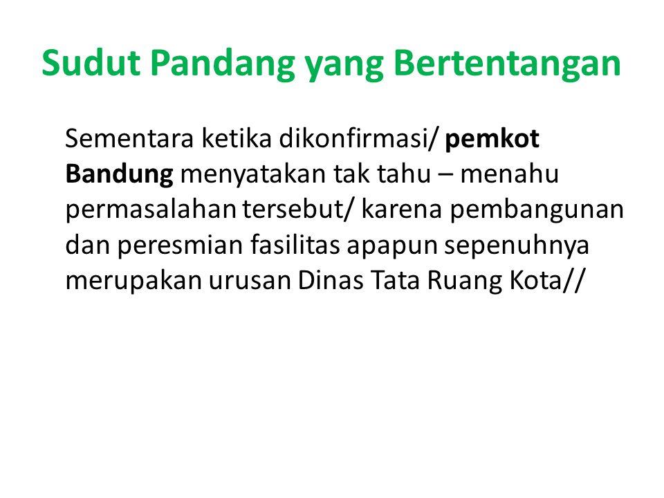 Sudut Pandang yang Bertentangan Sementara ketika dikonfirmasi/ pemkot Bandung menyatakan tak tahu – menahu permasalahan tersebut/ karena pembangunan dan peresmian fasilitas apapun sepenuhnya merupakan urusan Dinas Tata Ruang Kota//