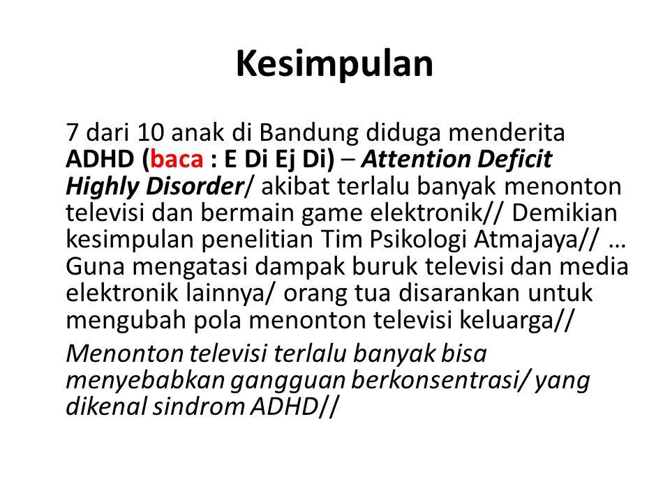 Kesimpulan 7 dari 10 anak di Bandung diduga menderita ADHD (baca : E Di Ej Di) – Attention Deficit Highly Disorder/ akibat terlalu banyak menonton televisi dan bermain game elektronik// Demikian kesimpulan penelitian Tim Psikologi Atmajaya// … Guna mengatasi dampak buruk televisi dan media elektronik lainnya/ orang tua disarankan untuk mengubah pola menonton televisi keluarga// Menonton televisi terlalu banyak bisa menyebabkan gangguan berkonsentrasi/ yang dikenal sindrom ADHD//