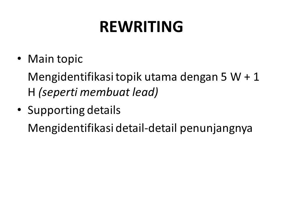 REWRITING Main topic Mengidentifikasi topik utama dengan 5 W + 1 H (seperti membuat lead) Supporting details Mengidentifikasi detail-detail penunjangnya