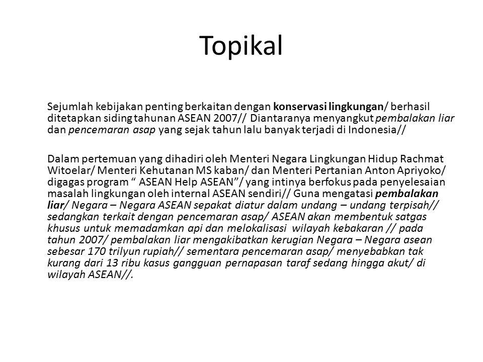 Topikal Sejumlah kebijakan penting berkaitan dengan konservasi lingkungan/ berhasil ditetapkan siding tahunan ASEAN 2007// Diantaranya menyangkut pembalakan liar dan pencemaran asap yang sejak tahun lalu banyak terjadi di Indonesia// Dalam pertemuan yang dihadiri oleh Menteri Negara Lingkungan Hidup Rachmat Witoelar/ Menteri Kehutanan MS kaban/ dan Menteri Pertanian Anton Apriyoko/ digagas program ASEAN Help ASEAN / yang intinya berfokus pada penyelesaian masalah lingkungan oleh internal ASEAN sendiri// Guna mengatasi pembalakan liar/ Negara – Negara ASEAN sepakat diatur dalam undang – undang terpisah// sedangkan terkait dengan pencemaran asap/ ASEAN akan membentuk satgas khusus untuk memadamkan api dan melokalisasi wilayah kebakaran // pada tahun 2007/ pembalakan liar mengakibatkan kerugian Negara – Negara asean sebesar 170 trilyun rupiah// sementara pencemaran asap/ menyebabkan tak kurang dari 13 ribu kasus gangguan pernapasan taraf sedang hingga akut/ di wilayah ASEAN//.