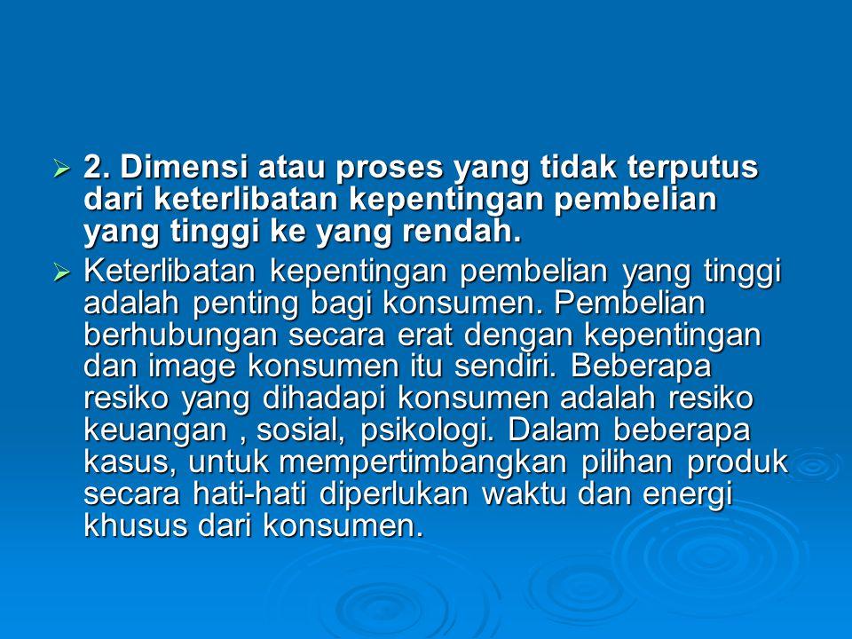  2. Dimensi atau proses yang tidak terputus dari keterlibatan kepentingan pembelian yang tinggi ke yang rendah.  Keterlibatan kepentingan pembelian