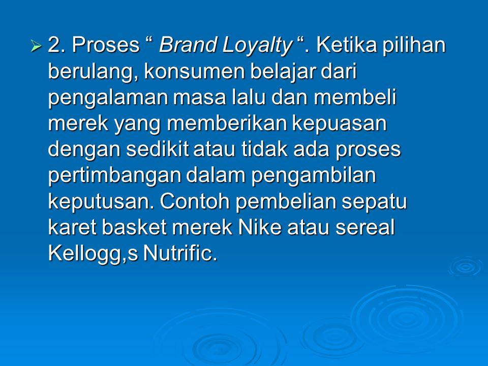 " 2. Proses "" Brand Loyalty "". Ketika pilihan berulang, konsumen belajar dari pengalaman masa lalu dan membeli merek yang memberikan kepuasan dengan s"
