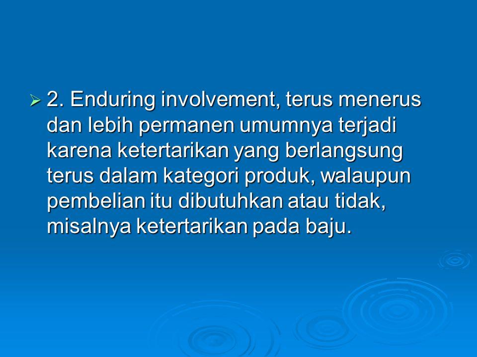  2. Enduring involvement, terus menerus dan lebih permanen umumnya terjadi karena ketertarikan yang berlangsung terus dalam kategori produk, walaupun