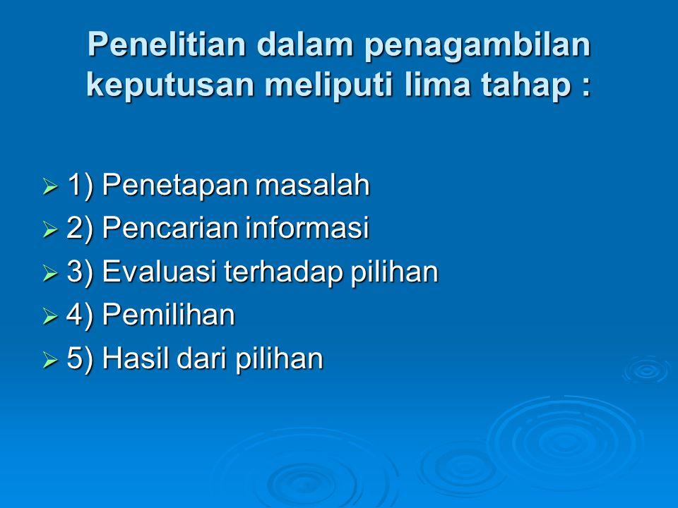 Penelitian dalam penagambilan keputusan meliputi lima tahap :  1) Penetapan masalah  2) Pencarian informasi  3) Evaluasi terhadap pilihan  4) Pemi