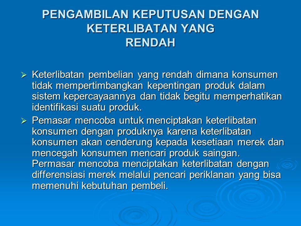 PENGAMBILAN KEPUTUSAN DENGAN KETERLIBATAN YANG RENDAH  Keterlibatan pembelian yang rendah dimana konsumen tidak mempertimbangkan kepentingan produk d