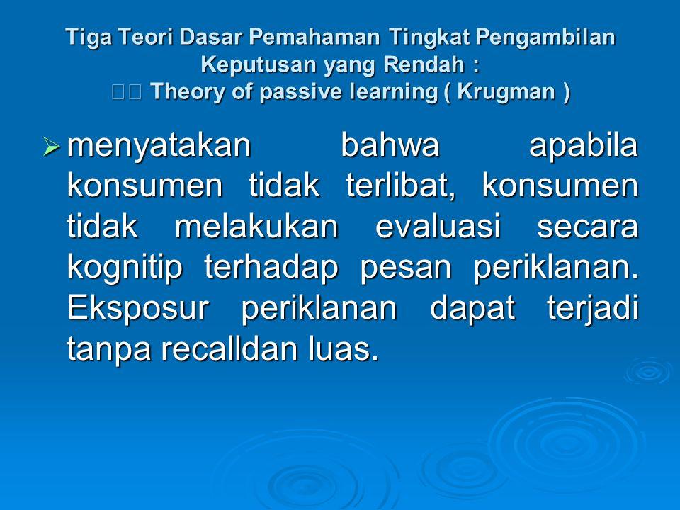 Tiga Teori Dasar Pemahaman Tingkat Pengambilan Keputusan yang Rendah : Theory of passive learning ( Krugman )  menyatakan bahwa apabila konsumen tida