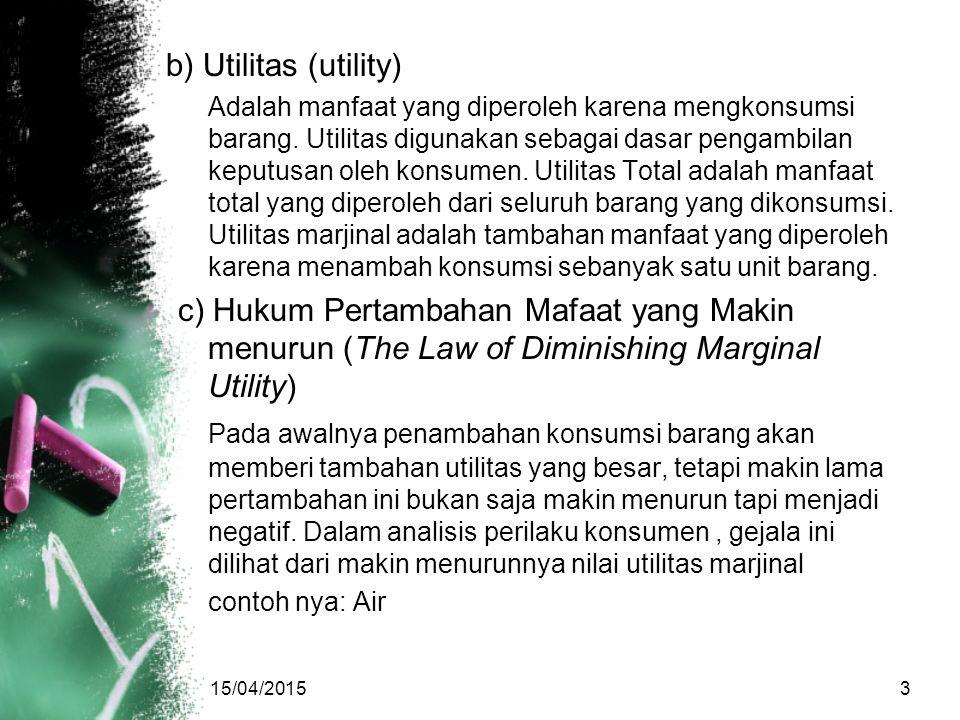 b) Utilitas (utility) Adalah manfaat yang diperoleh karena mengkonsumsi barang. Utilitas digunakan sebagai dasar pengambilan keputusan oleh konsumen.