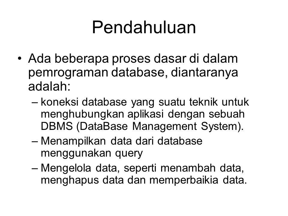 Pendahuluan Ada beberapa proses dasar di dalam pemrograman database, diantaranya adalah: –koneksi database yang suatu teknik untuk menghubungkan aplikasi dengan sebuah DBMS (DataBase Management System).