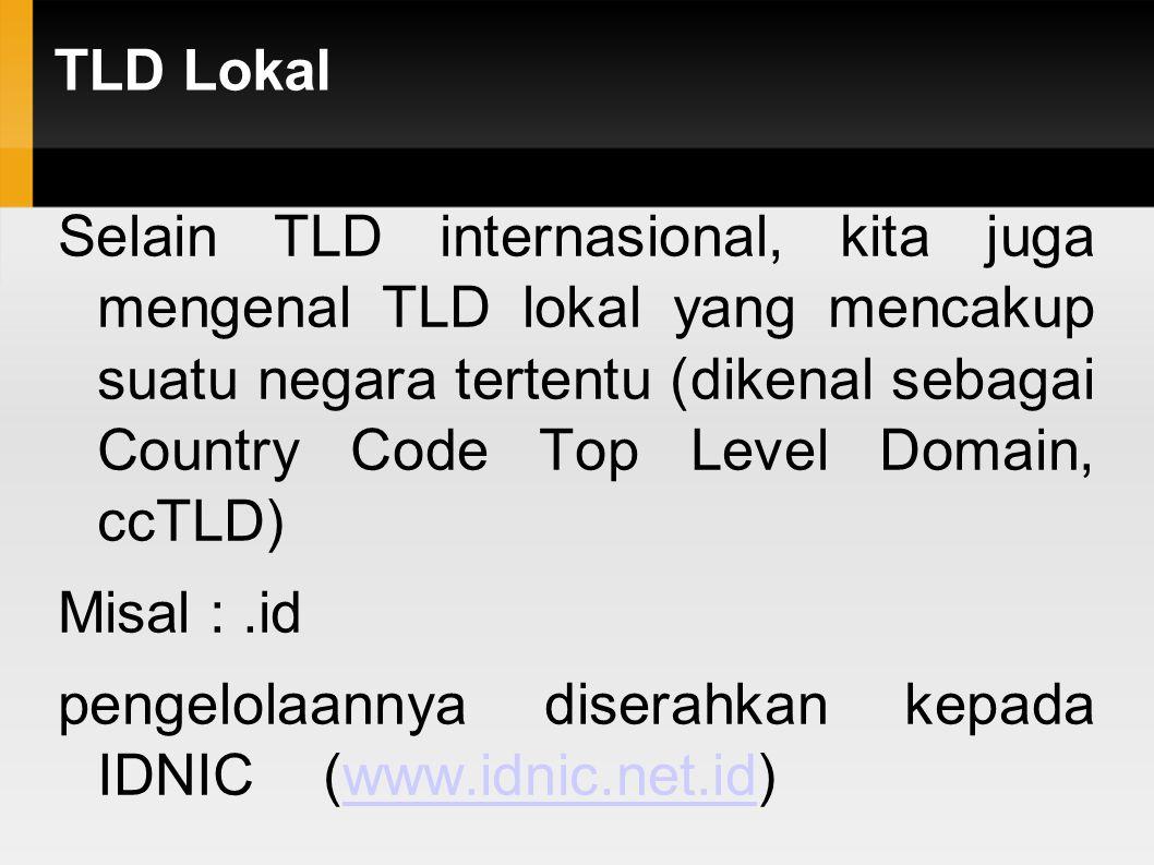 TLD Lokal Selain TLD internasional, kita juga mengenal TLD lokal yang mencakup suatu negara tertentu (dikenal sebagai Country Code Top Level Domain, c