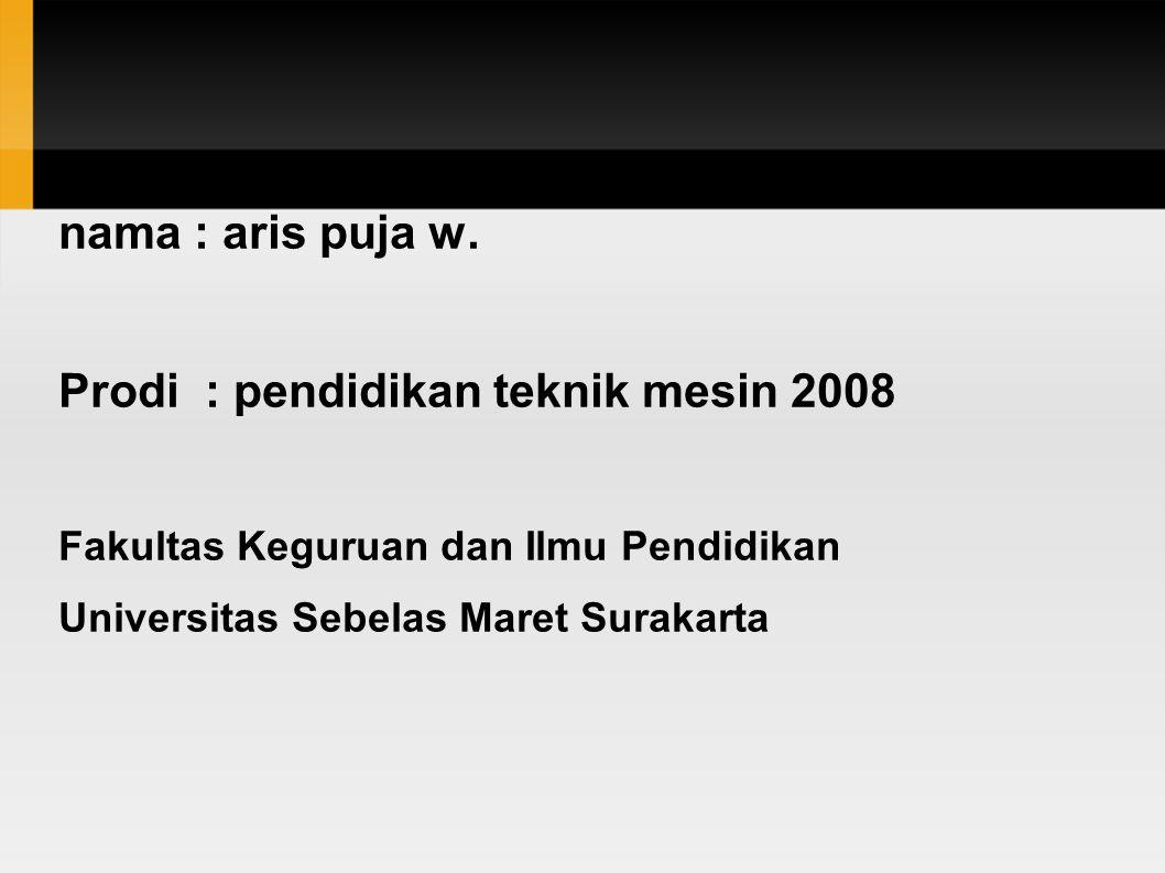 nama : aris puja w. Prodi : pendidikan teknik mesin 2008 Fakultas Keguruan dan Ilmu Pendidikan Universitas Sebelas Maret Surakarta