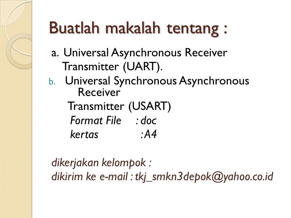 Buatlah makalah tentang : a. Universal Asynchronous Receiver Transmitter (UART). b. Universal Synchronous Asynchronous Receiver Transmitter (USART) Fo