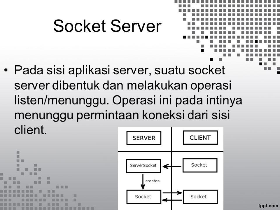 Socket Client Pada saat socket client, informasi alamat socket server dilewatkan sebagai argumen dan socket client akan otomatis mencoba meminta koneksi ke socket server