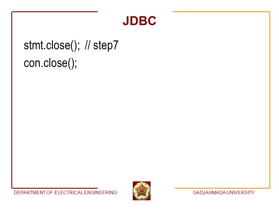 DEPARTMENT OF ELECTRICAL ENGINEERINGGADJAHMADA UNIVERSITY JDBC stmt.close(); // step7 con.close();