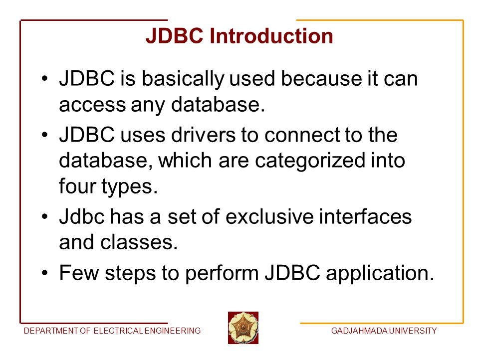 DEPARTMENT OF ELECTRICAL ENGINEERINGGADJAHMADA UNIVERSITY JDBC Introduction JDBC is basically used because it can access any database.