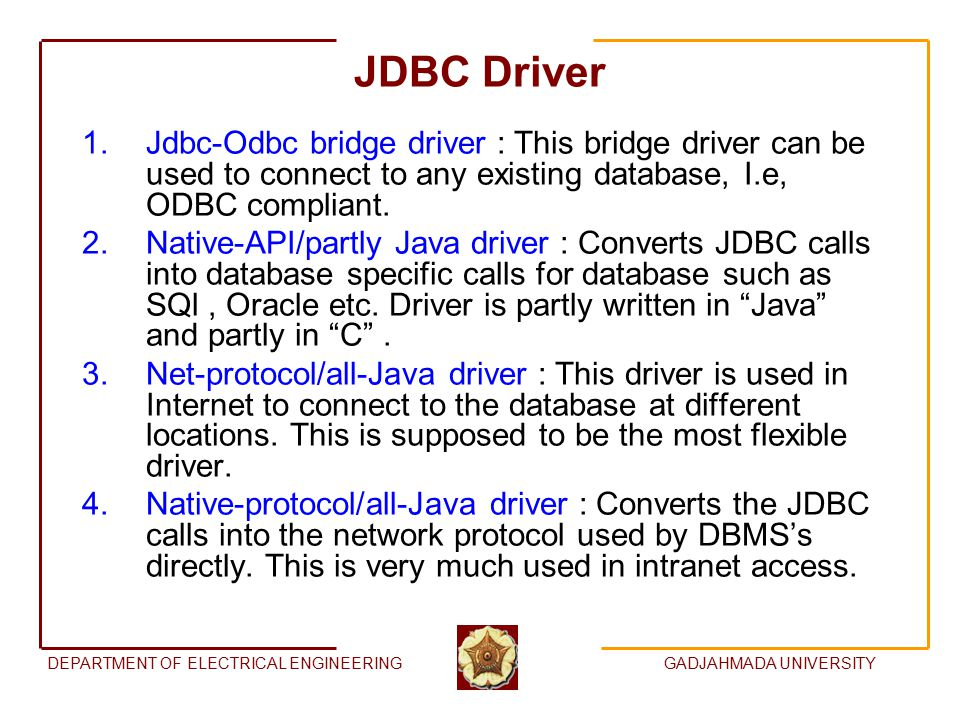 DEPARTMENT OF ELECTRICAL ENGINEERINGGADJAHMADA UNIVERSITY JDBC Driver 1.Jdbc-Odbc bridge driver : This bridge driver can be used to connect to any existing database, I.e, ODBC compliant.