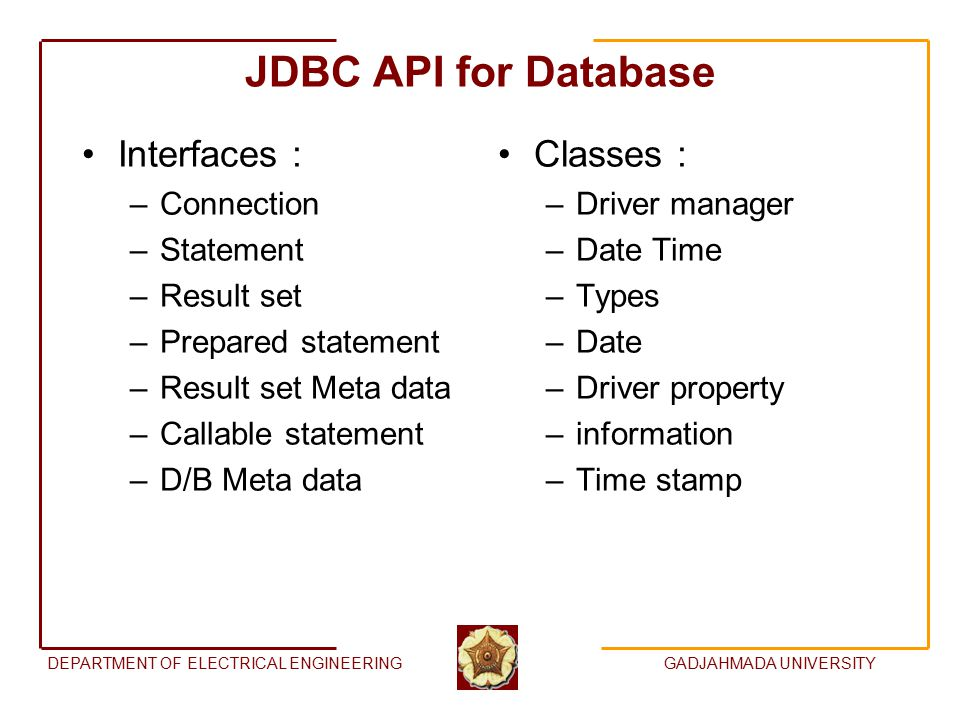 DEPARTMENT OF ELECTRICAL ENGINEERINGGADJAHMADA UNIVERSITY JDBC API for Database Interfaces : –Connection –Statement –Result set –Prepared statement –Result set Meta data –Callable statement –D/B Meta data Classes : –Driver manager –Date Time –Types –Date –Driver property –information –Time stamp