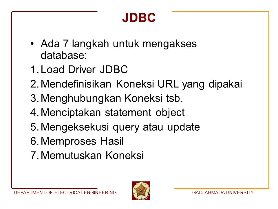 DEPARTMENT OF ELECTRICAL ENGINEERINGGADJAHMADA UNIVERSITY JDBC Ada 7 langkah untuk mengakses database: 1.Load Driver JDBC 2.Mendefinisikan Koneksi URL
