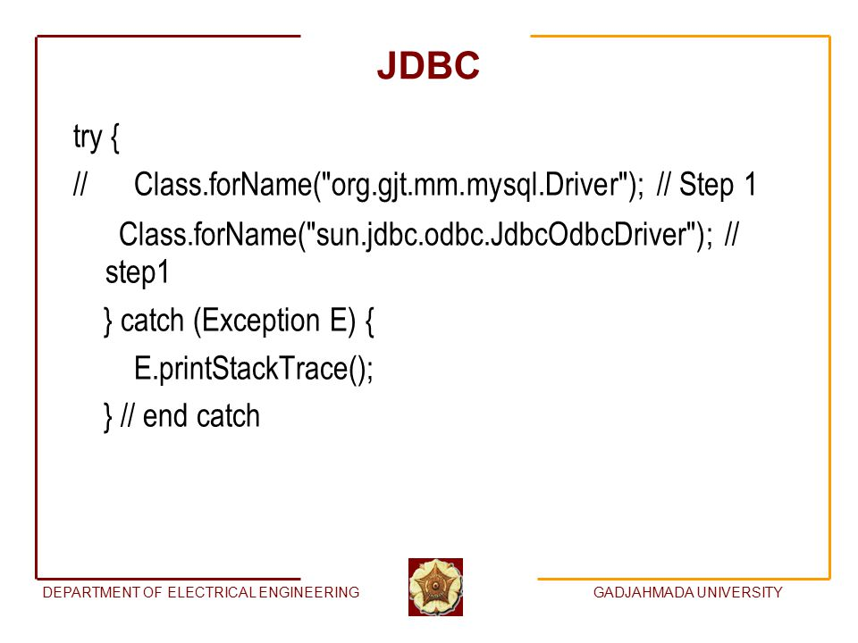 DEPARTMENT OF ELECTRICAL ENGINEERINGGADJAHMADA UNIVERSITY JDBC try { // Class.forName( org.gjt.mm.mysql.Driver ); // Step 1 Class.forName( sun.jdbc.odbc.JdbcOdbcDriver ); // step1 } catch (Exception E) { E.printStackTrace(); } // end catch