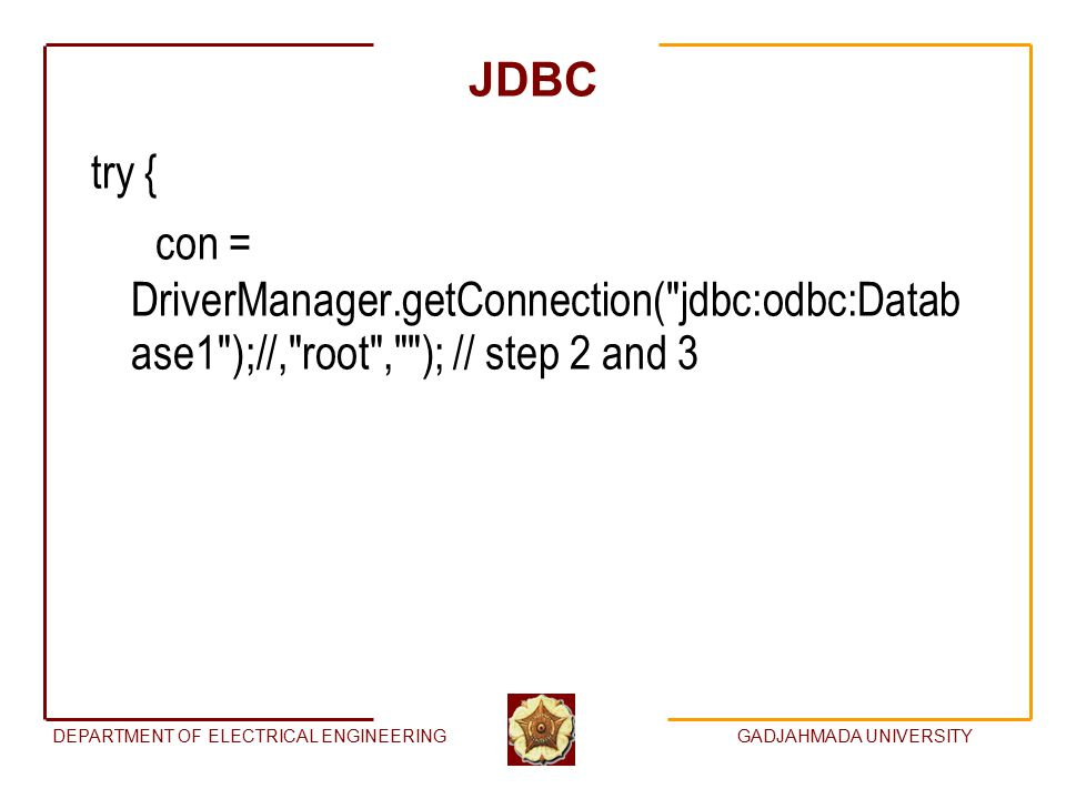 DEPARTMENT OF ELECTRICAL ENGINEERINGGADJAHMADA UNIVERSITY JDBC try { con = DriverManager.getConnection( jdbc:odbc:Datab ase1 );//, root , ); // step 2 and 3