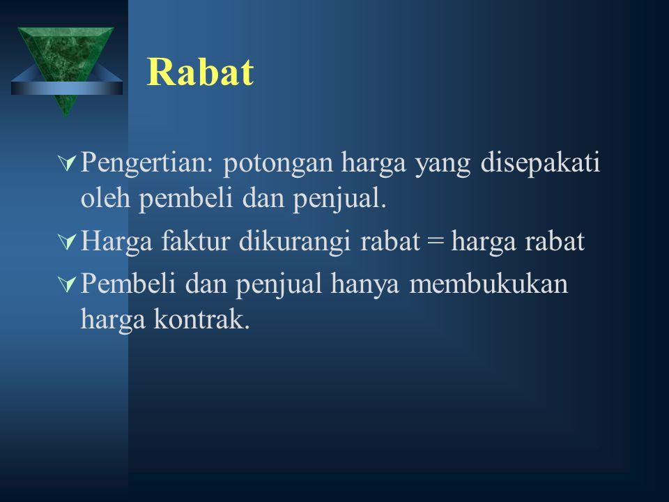 Rabat  Pengertian: potongan harga yang disepakati oleh pembeli dan penjual.  Harga faktur dikurangi rabat = harga rabat  Pembeli dan penjual hanya
