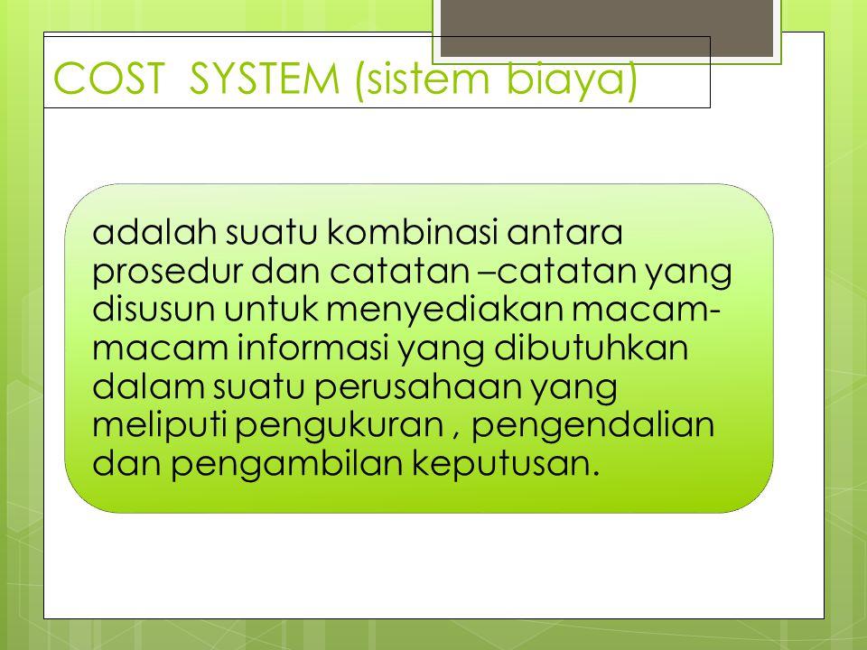 COST SYSTEM (sistem biaya) adalah suatu kombinasi antara prosedur dan catatan –catatan yang disusun untuk menyediakan macam- macam informasi yang dibutuhkan dalam suatu perusahaan yang meliputi pengukuran, pengendalian dan pengambilan keputusan.