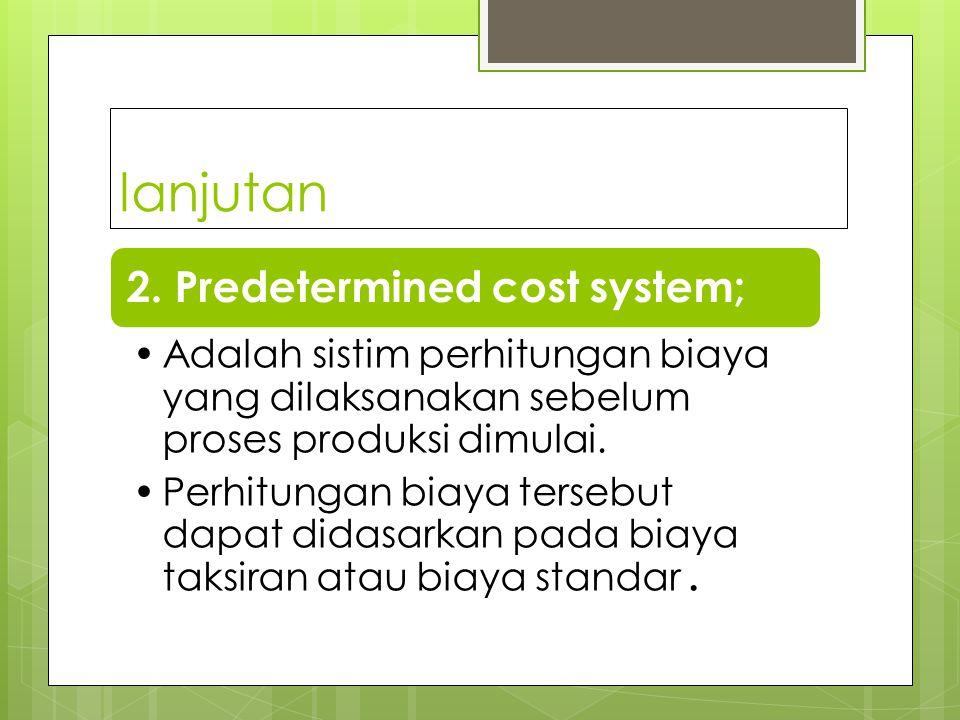 Ada dua : 1. Actual / historical cost system : Adalah system perhitungan harga pokok / biaya yang dilaksanakan setelah proses produksi selesai. Didala