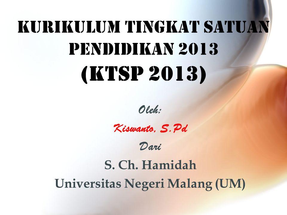 KURIKULUM TINGKAT SATUAN PENDIDIKAN 2013 (KTSP 2013) Oleh: Kiswanto, S.Pd Dari S. Ch. Hamidah Universitas Negeri Malang (UM)