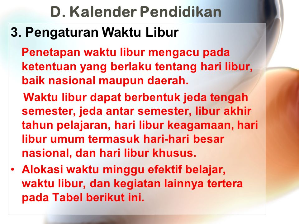 D. Kalender Pendidikan 3. Pengaturan Waktu Libur Penetapan waktu libur mengacu pada ketentuan yang berlaku tentang hari libur, baik nasional maupun da