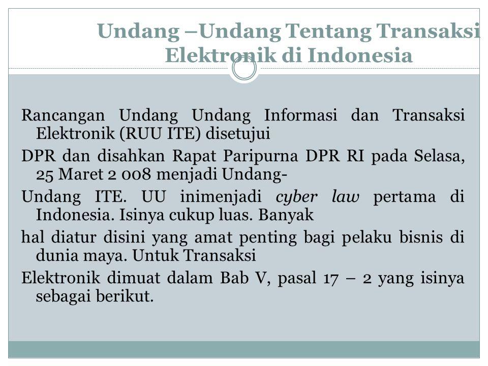 Undang –Undang Tentang Transaksi Elektronik di Indonesia Rancangan Undang Undang Informasi dan Transaksi Elektronik (RUU ITE) disetujui DPR dan disahk