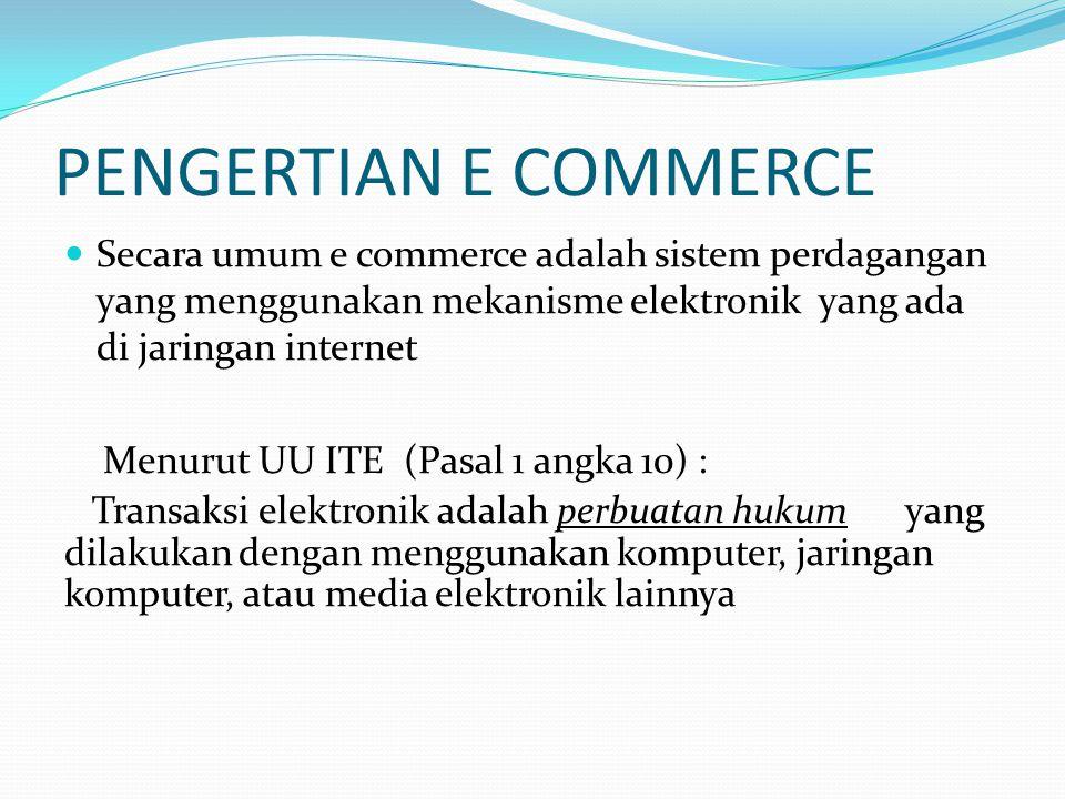 PENGERTIAN E COMMERCE Secara umum e commerce adalah sistem perdagangan yang menggunakan mekanisme elektronik yang ada di jaringan internet Menurut UU