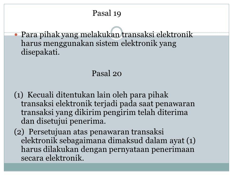 Pasal 19 Para pihak yang melakukan transaksi elektronik harus menggunakan sistem elektronik yang disepakati. Pasal 20 (1) Kecuali ditentukan lain oleh