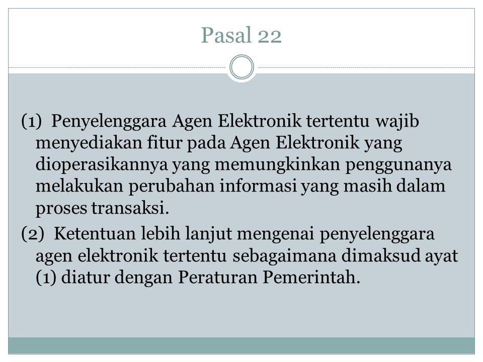 Pasal 22 (1) Penyelenggara Agen Elektronik tertentu wajib menyediakan fitur pada Agen Elektronik yang dioperasikannya yang memungkinkan penggunanya me