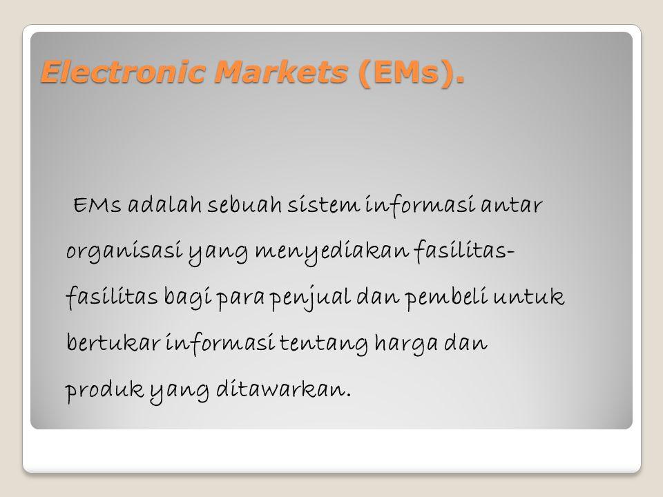 Electronic Markets (EMs). EMs adalah sebuah sistem informasi antar organisasi yang menyediakan fasilitas- fasilitas bagi para penjual dan pembeli untu