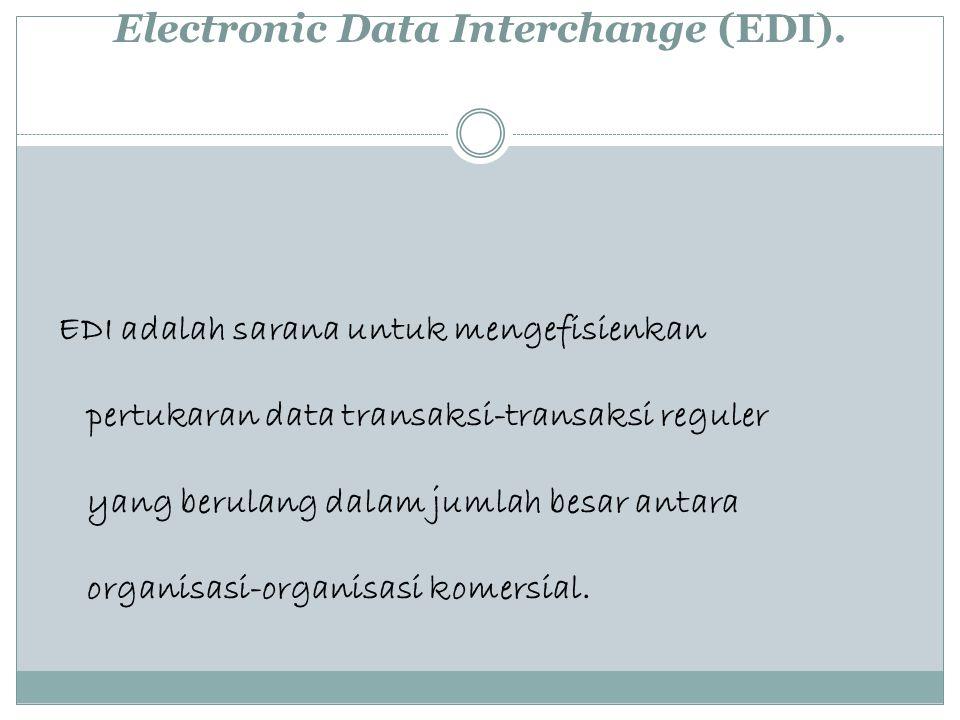 Electronic Data Interchange (EDI). EDI adalah sarana untuk mengefisienkan pertukaran data transaksi-transaksi reguler yang berulang dalam jumlah besar