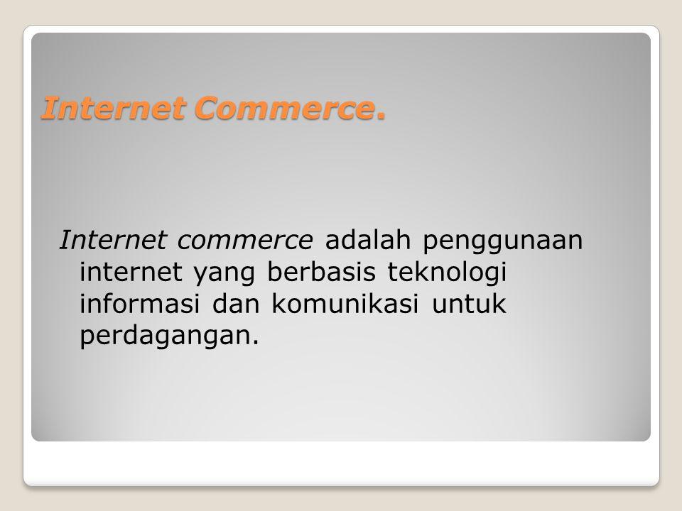 Internet Commerce. Internet commerce adalah penggunaan internet yang berbasis teknologi informasi dan komunikasi untuk perdagangan.