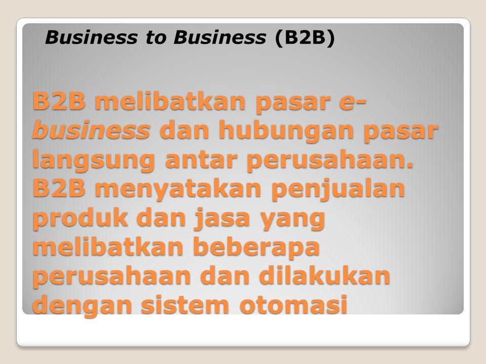 B2B melibatkan pasar e- business dan hubungan pasar langsung antar perusahaan. B2B menyatakan penjualan produk dan jasa yang melibatkan beberapa perus