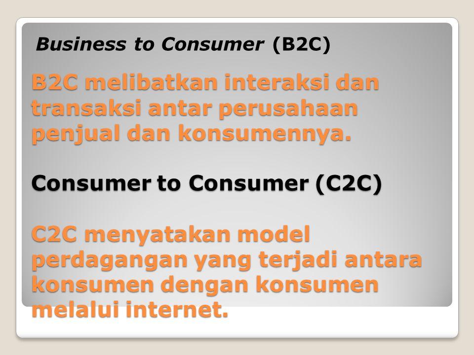 B2C melibatkan interaksi dan transaksi antar perusahaan penjual dan konsumennya. Consumer to Consumer (C2C) C2C menyatakan model perdagangan yang terj