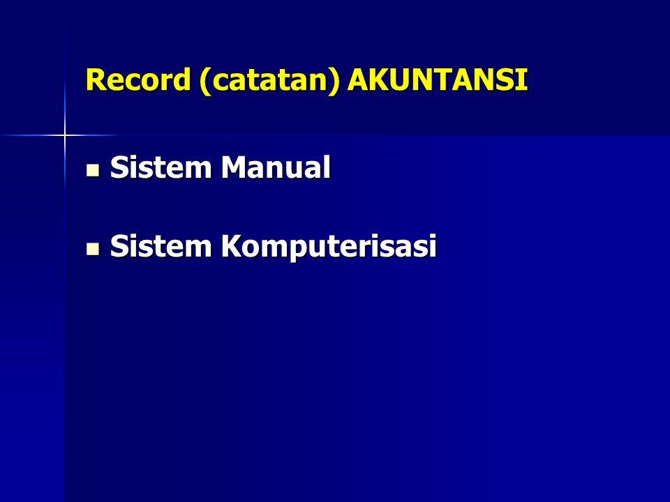 Record (catatan) AKUNTANSI Sistem Manual Sistem Manual Sistem Komputerisasi Sistem Komputerisasi