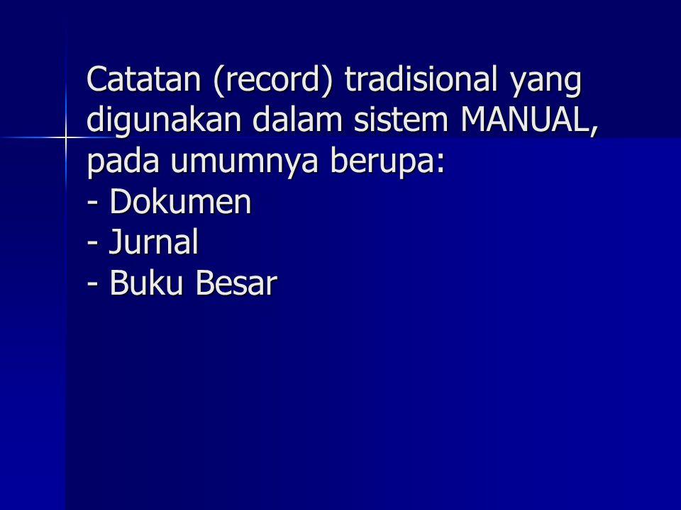 Catatan (record) tradisional yang digunakan dalam sistem MANUAL, pada umumnya berupa: - Dokumen - Jurnal - Buku Besar