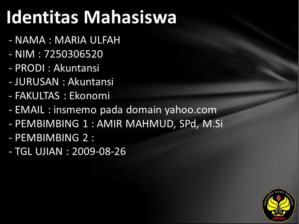 Identitas Mahasiswa - NAMA : MARIA ULFAH - NIM : 7250306520 - PRODI : Akuntansi - JURUSAN : Akuntansi - FAKULTAS : Ekonomi - EMAIL : insmemo pada domain yahoo.com - PEMBIMBING 1 : AMIR MAHMUD, SPd, M.Si - PEMBIMBING 2 : - TGL UJIAN : 2009-08-26