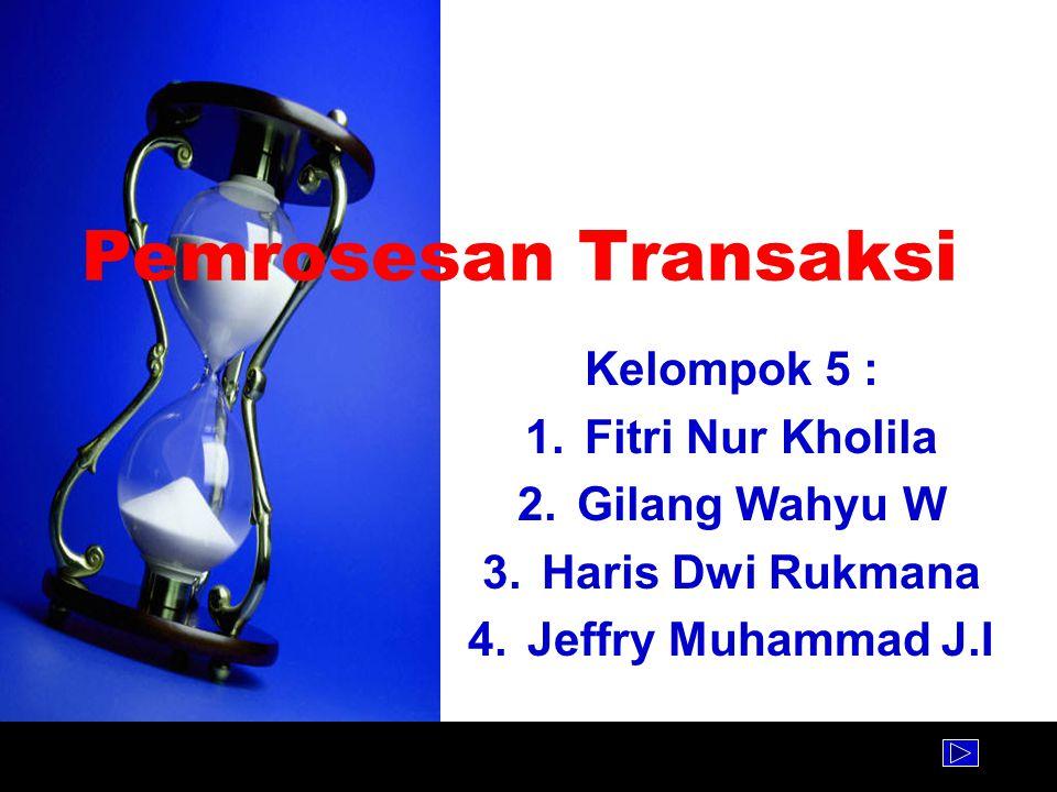Pemrosesan Transaksi Kelompok 5 : 1.Fitri Nur Kholila 2.Gilang Wahyu W 3.Haris Dwi Rukmana 4.Jeffry Muhammad J.I