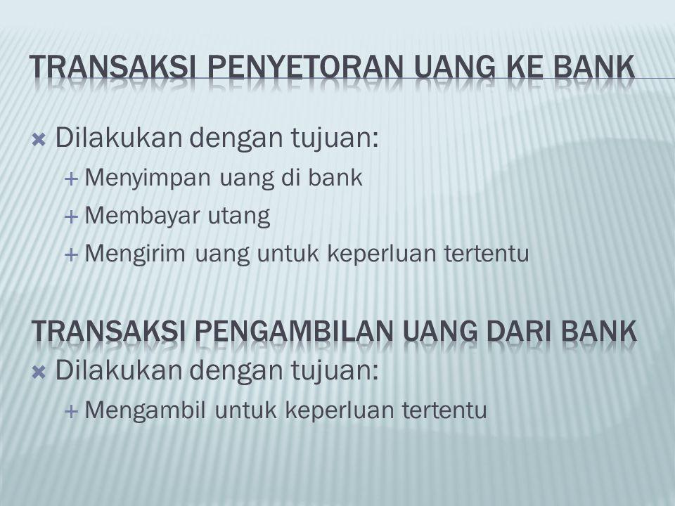  Dilakukan dengan tujuan:  Menyimpan uang di bank  Membayar utang  Mengirim uang untuk keperluan tertentu  Dilakukan dengan tujuan:  Mengambil u