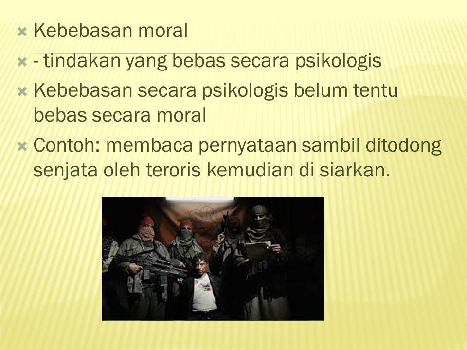  Kebebasan moral  - tindakan yang bebas secara psikologis  Kebebasan secara psikologis belum tentu bebas secara moral  Contoh: membaca pernyataan