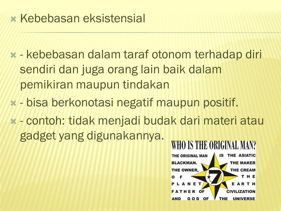  Kebebasan eksistensial  - kebebasan dalam taraf otonom terhadap diri sendiri dan juga orang lain baik dalam pemikiran maupun tindakan  - bisa berk